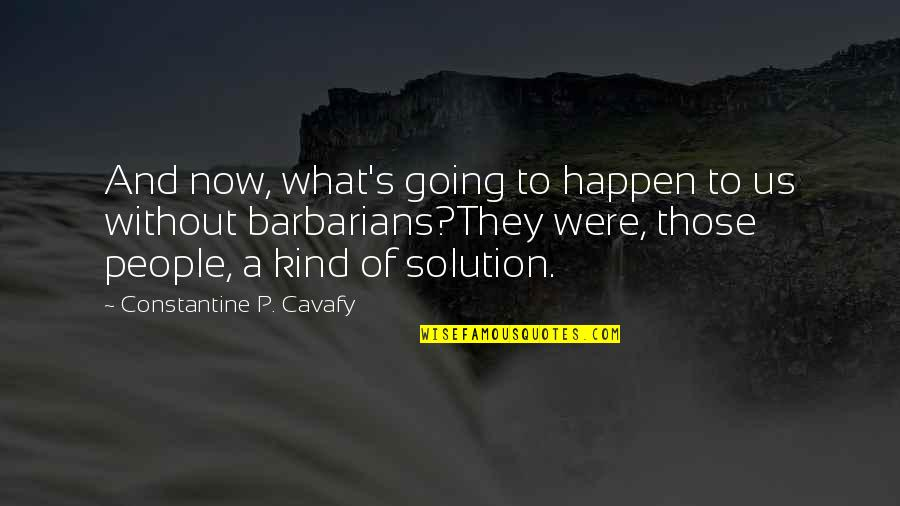 Priased Quotes By Constantine P. Cavafy: And now, what's going to happen to us