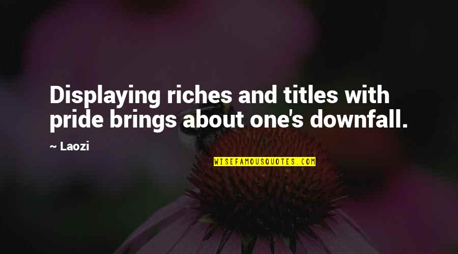 Pride And Downfall Quotes By Laozi: Displaying riches and titles with pride brings about