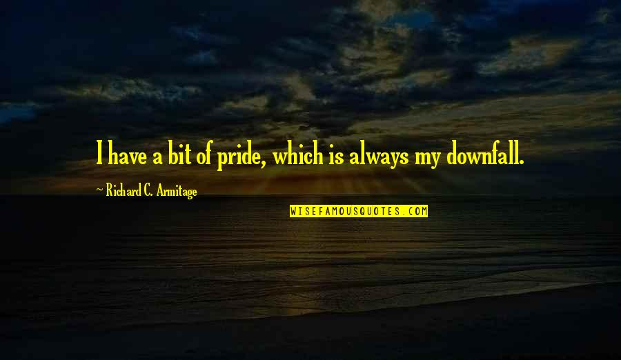 Pride And Downfall Quotes By Richard C. Armitage: I have a bit of pride, which is
