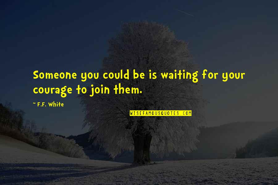 Pries Quotes By F.F. White: Someone you could be is waiting for your