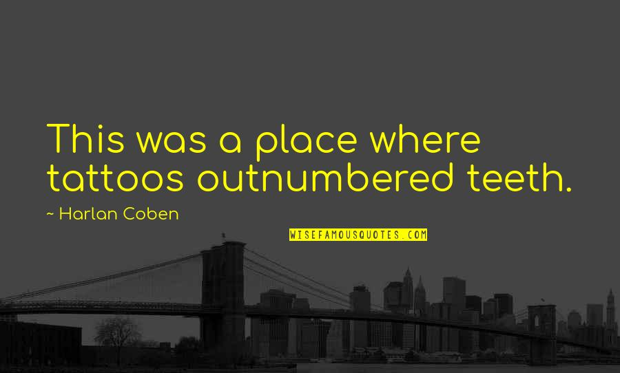 Pries Quotes By Harlan Coben: This was a place where tattoos outnumbered teeth.