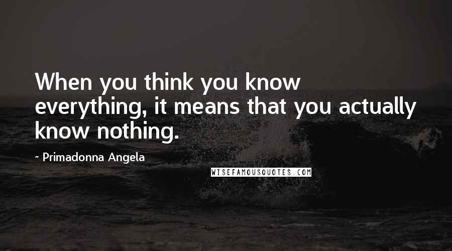 Primadonna Angela quotes: When you think you know everything, it means that you actually know nothing.