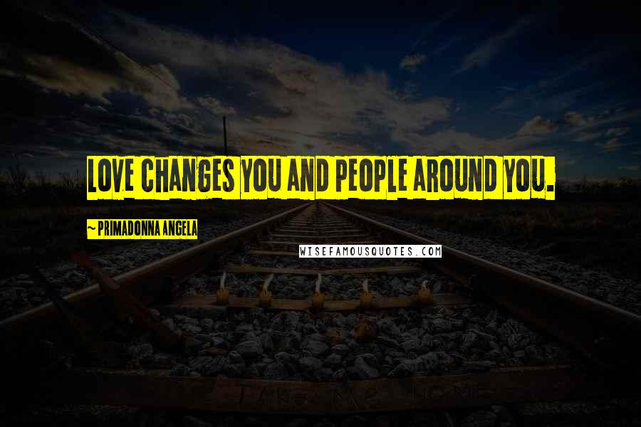 Primadonna Angela quotes: Love changes you and people around you.
