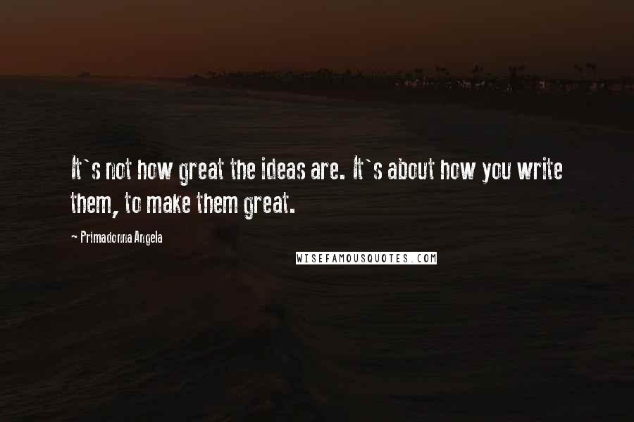 Primadonna Angela quotes: It's not how great the ideas are. It's about how you write them, to make them great.
