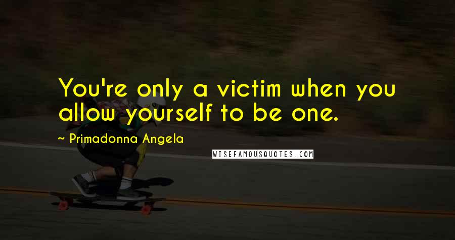 Primadonna Angela quotes: You're only a victim when you allow yourself to be one.