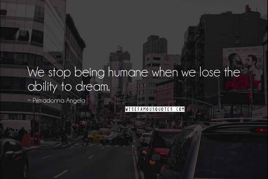 Primadonna Angela quotes: We stop being humane when we lose the ability to dream.