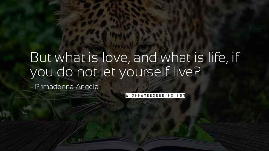 Primadonna Angela quotes: But what is love, and what is life, if you do not let yourself live?