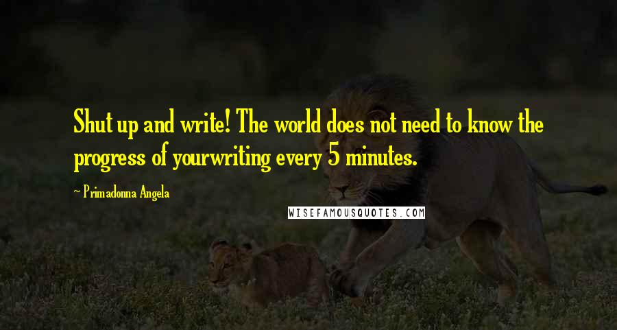 Primadonna Angela quotes: Shut up and write! The world does not need to know the progress of yourwriting every 5 minutes.