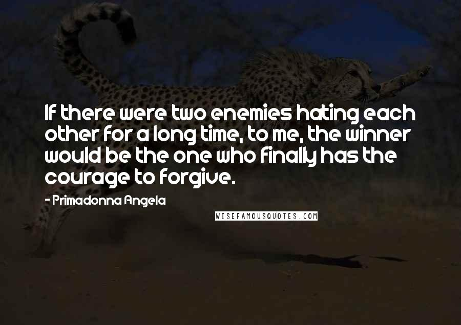 Primadonna Angela quotes: If there were two enemies hating each other for a long time, to me, the winner would be the one who finally has the courage to forgive.