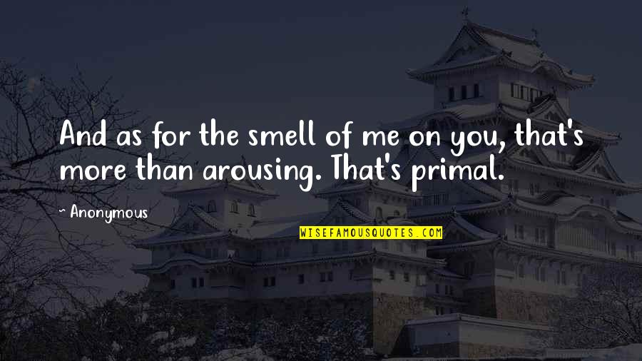 Primal Quotes By Anonymous: And as for the smell of me on