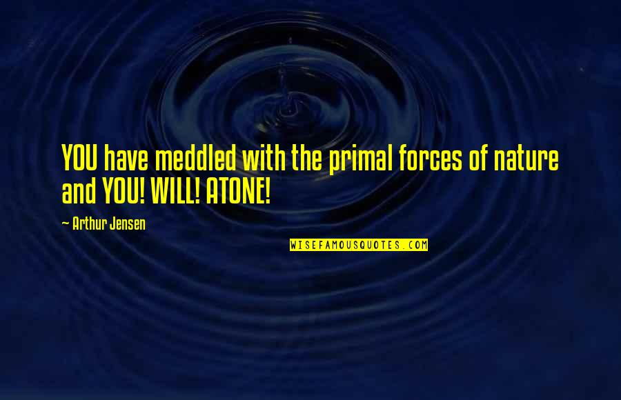Primal Quotes By Arthur Jensen: YOU have meddled with the primal forces of