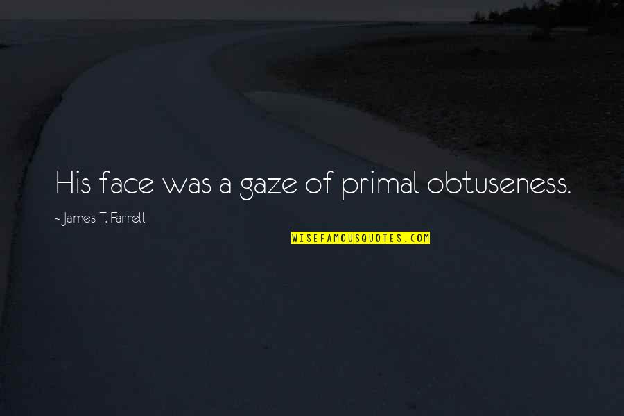 Primal Quotes By James T. Farrell: His face was a gaze of primal obtuseness.