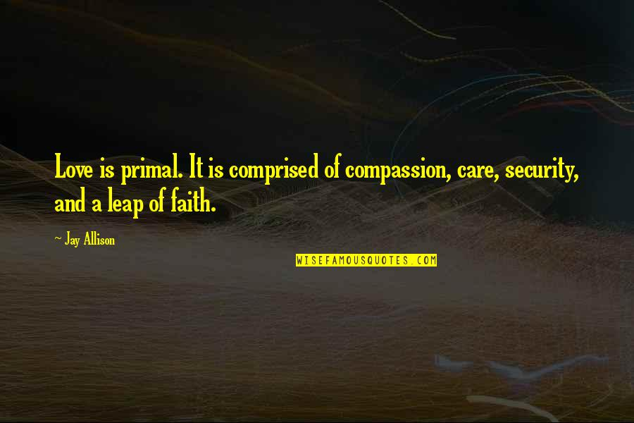 Primal Quotes By Jay Allison: Love is primal. It is comprised of compassion,