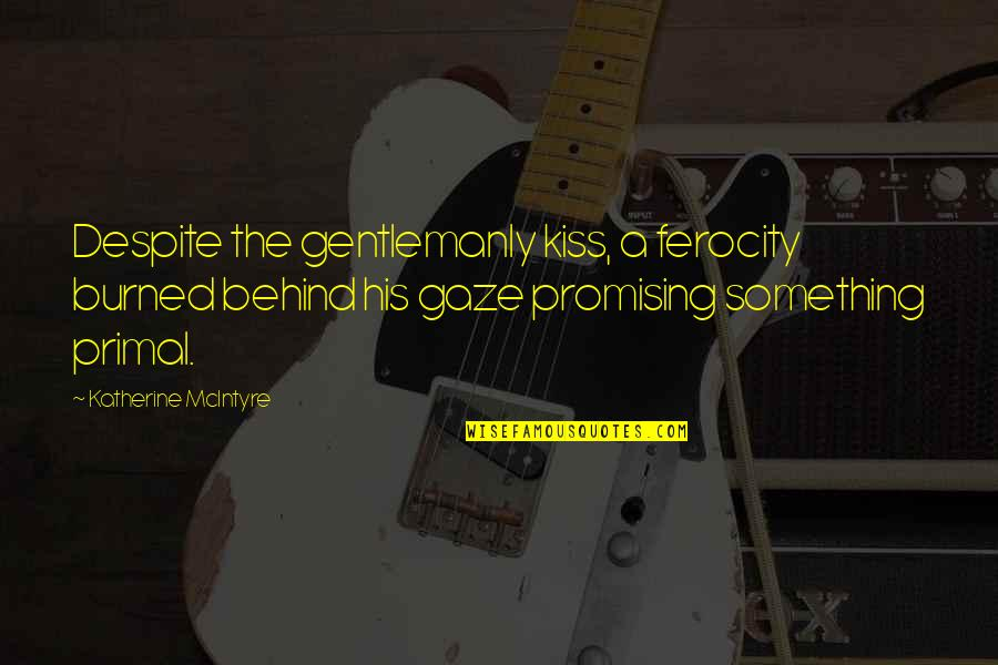 Primal Quotes By Katherine McIntyre: Despite the gentlemanly kiss, a ferocity burned behind