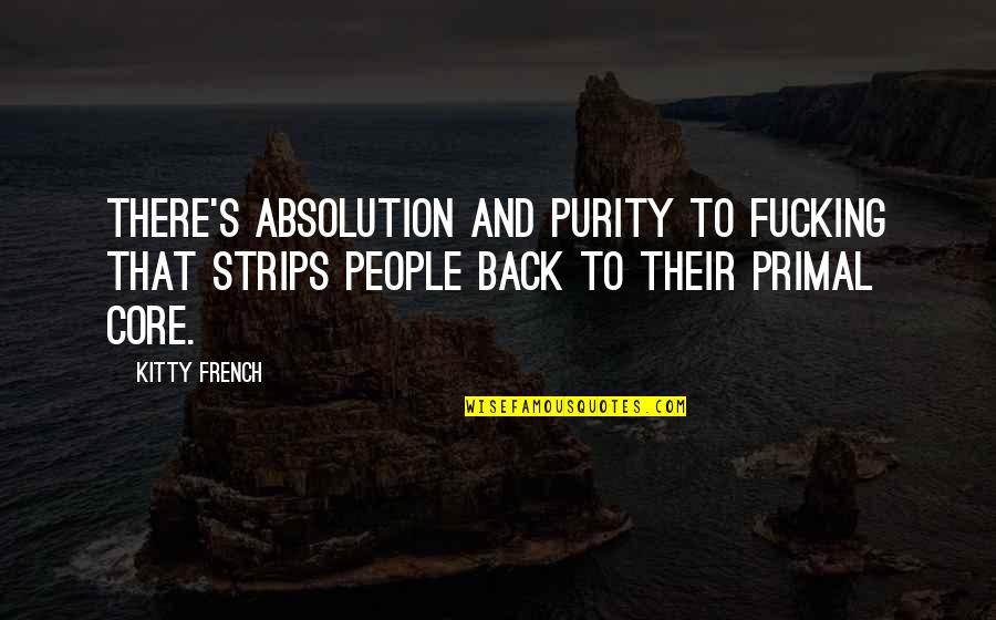 Primal Quotes By Kitty French: There's absolution and purity to fucking that strips