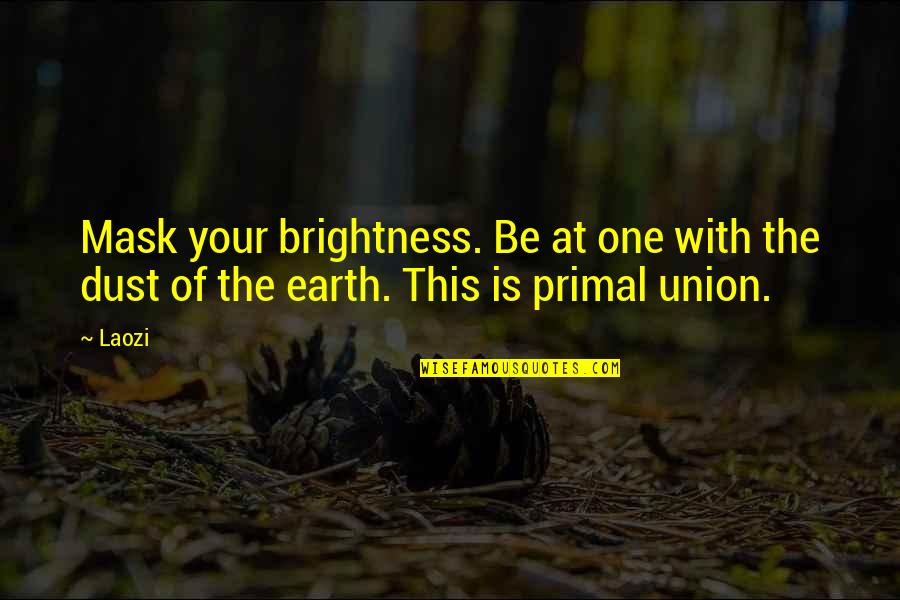 Primal Quotes By Laozi: Mask your brightness. Be at one with the