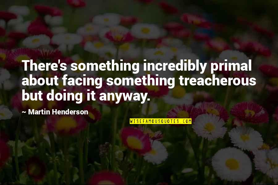 Primal Quotes By Martin Henderson: There's something incredibly primal about facing something treacherous