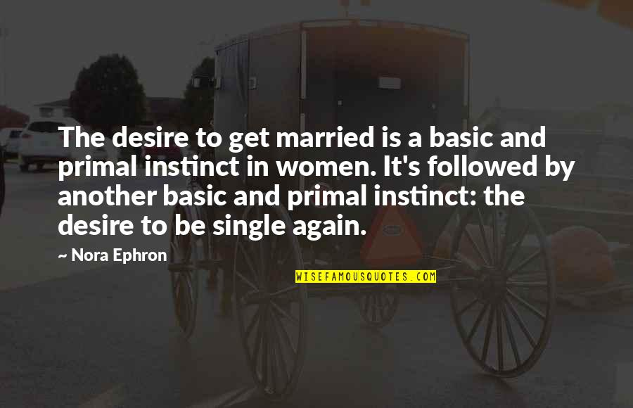 Primal Quotes By Nora Ephron: The desire to get married is a basic