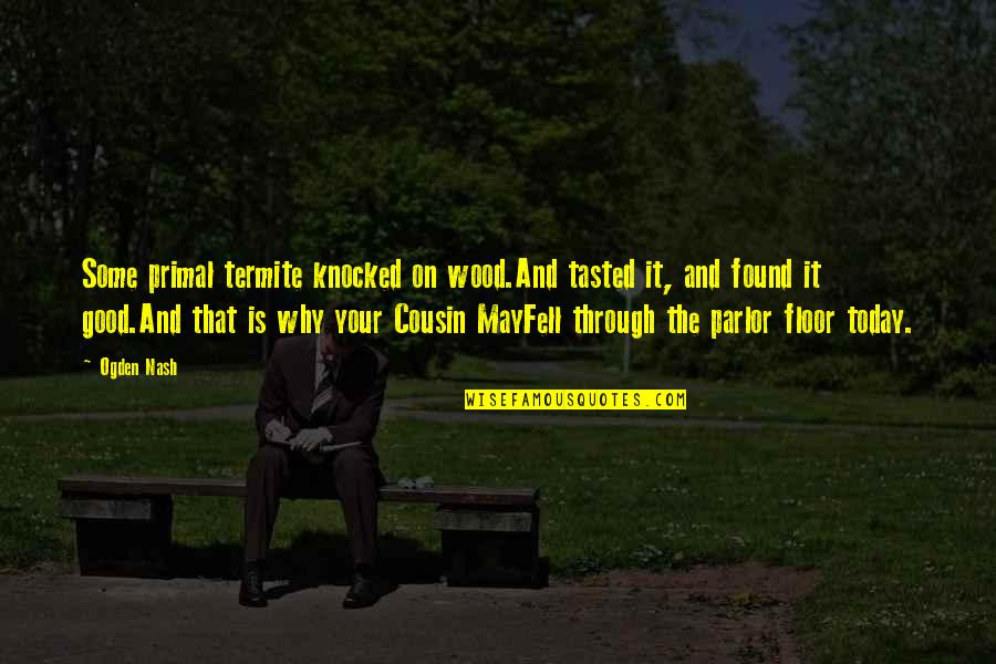 Primal Quotes By Ogden Nash: Some primal termite knocked on wood.And tasted it,