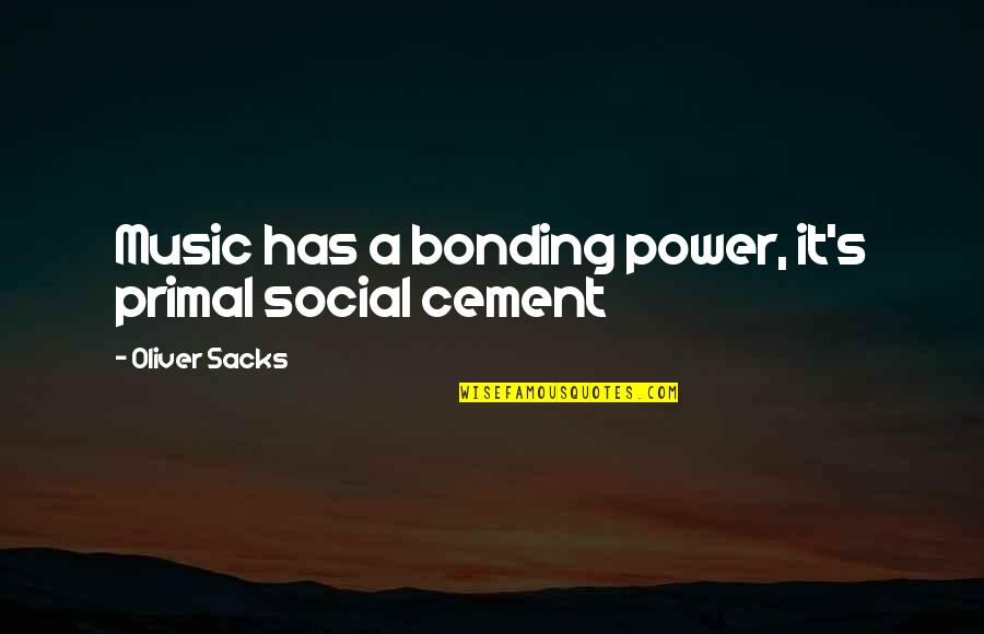 Primal Quotes By Oliver Sacks: Music has a bonding power, it's primal social
