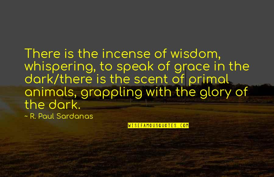 Primal Quotes By R. Paul Sardanas: There is the incense of wisdom, whispering, to
