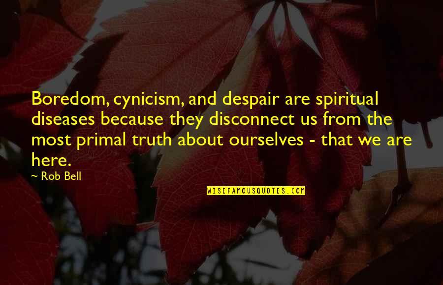 Primal Quotes By Rob Bell: Boredom, cynicism, and despair are spiritual diseases because