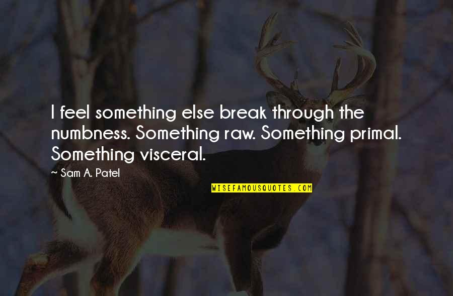 Primal Quotes By Sam A. Patel: I feel something else break through the numbness.