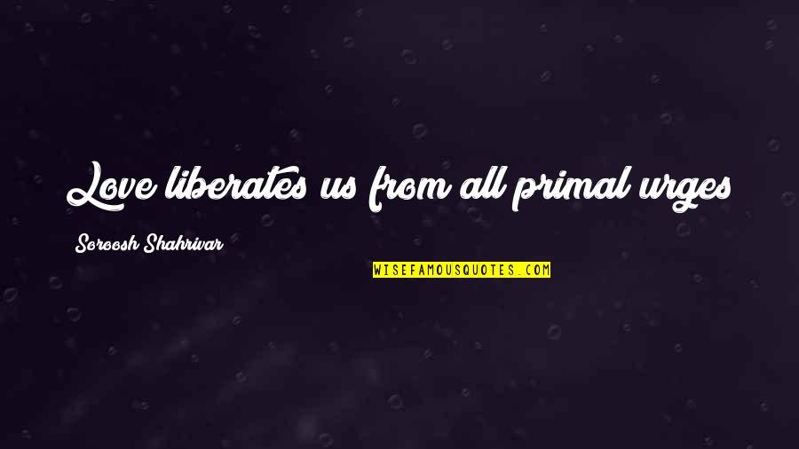 Primal Quotes By Soroosh Shahrivar: Love liberates us from all primal urges