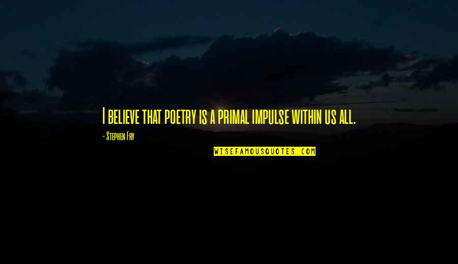 Primal Quotes By Stephen Fry: I believe that poetry is a primal impulse