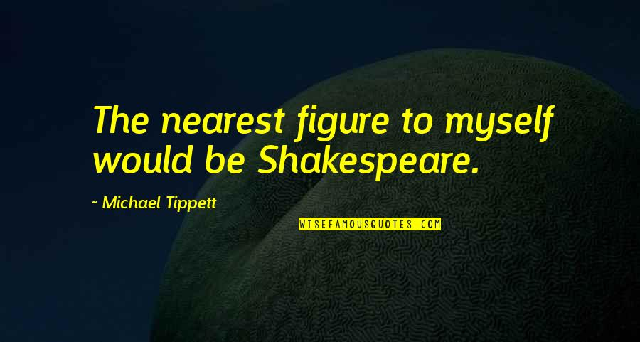 Primal Scream Quotes By Michael Tippett: The nearest figure to myself would be Shakespeare.