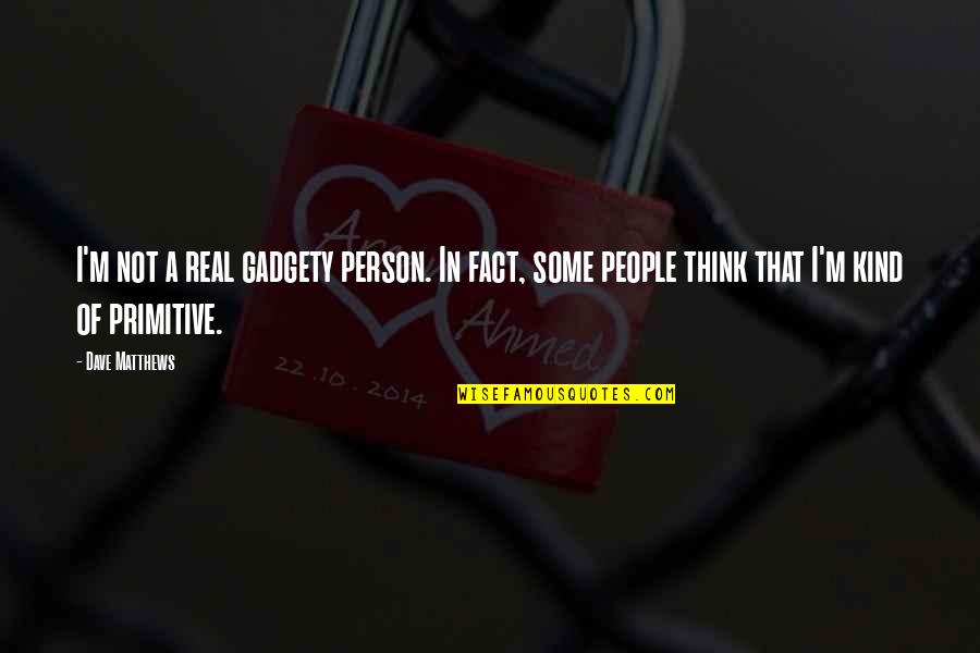 Primitive Thinking Quotes By Dave Matthews: I'm not a real gadgety person. In fact,