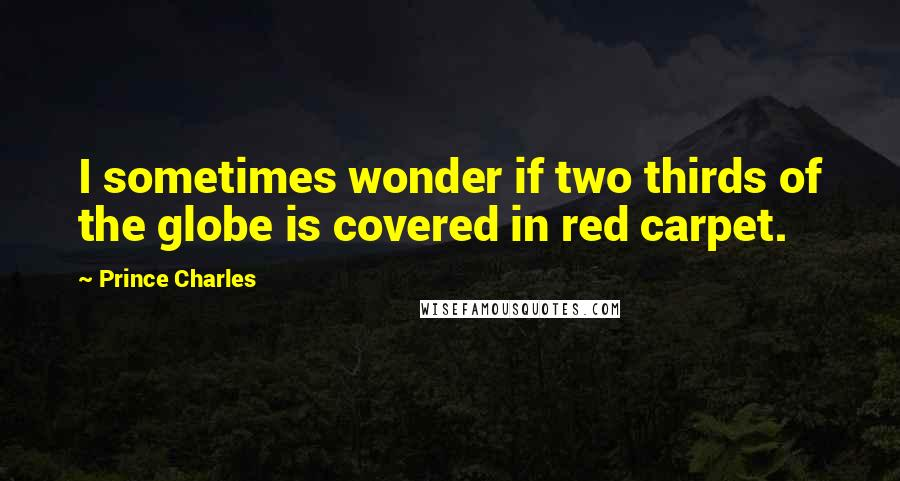 Prince Charles quotes: I sometimes wonder if two thirds of the globe is covered in red carpet.
