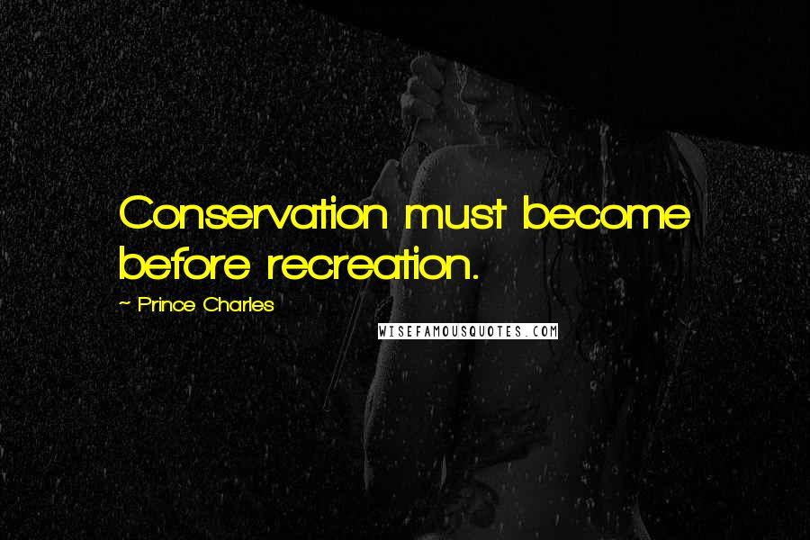 Prince Charles quotes: Conservation must become before recreation.