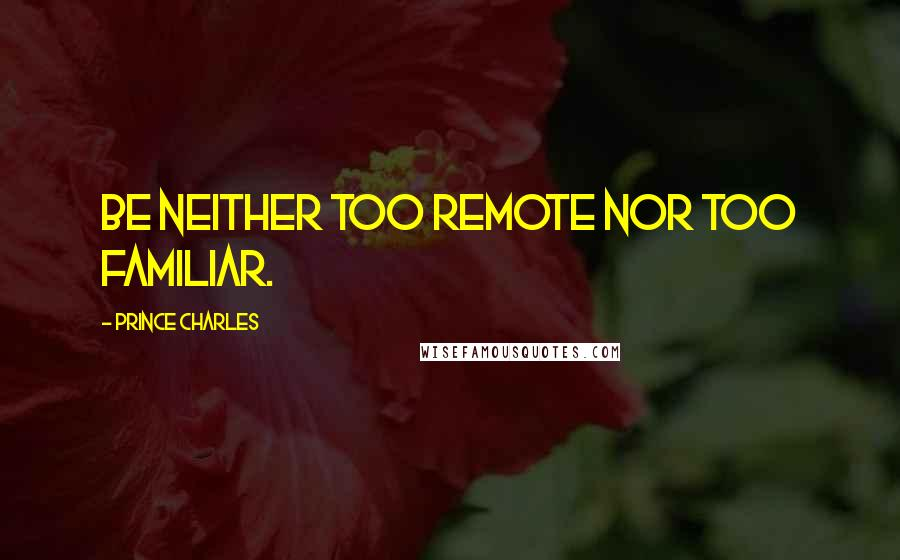 Prince Charles quotes: Be neither too remote nor too familiar.