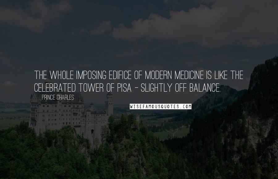 Prince Charles quotes: The whole imposing edifice of modern medicine is like the celebrated tower of Pisa - slightly off balance.