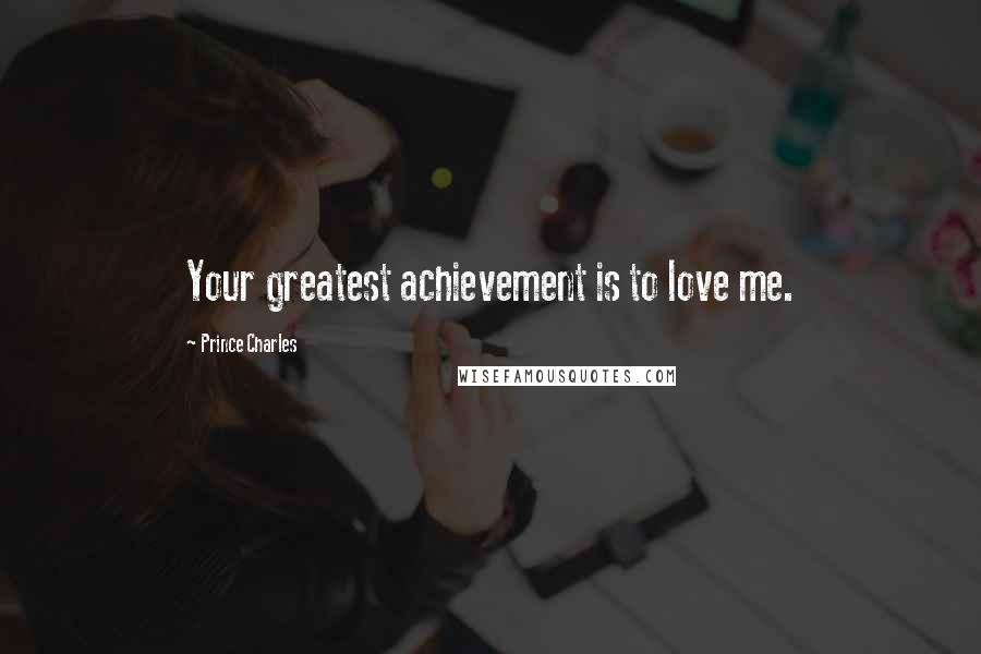 Prince Charles quotes: Your greatest achievement is to love me.