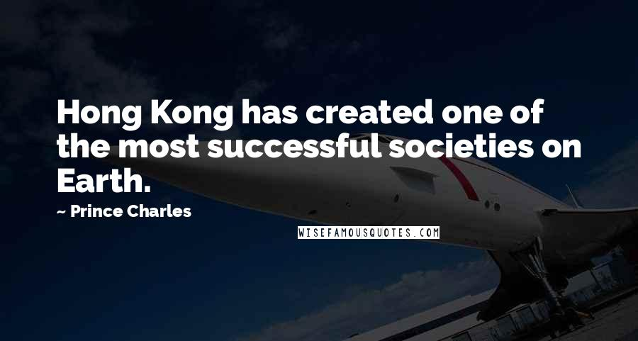 Prince Charles quotes: Hong Kong has created one of the most successful societies on Earth.