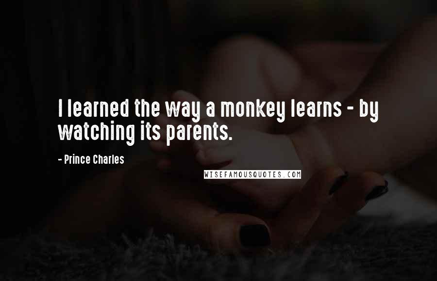 Prince Charles quotes: I learned the way a monkey learns - by watching its parents.