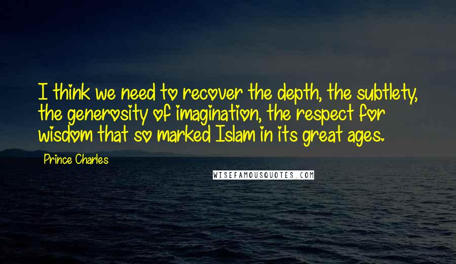 Prince Charles quotes: I think we need to recover the depth, the subtlety, the generosity of imagination, the respect for wisdom that so marked Islam in its great ages.