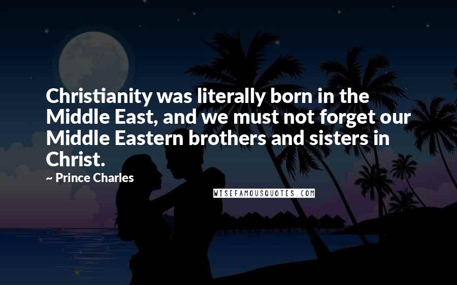 Prince Charles quotes: Christianity was literally born in the Middle East, and we must not forget our Middle Eastern brothers and sisters in Christ.