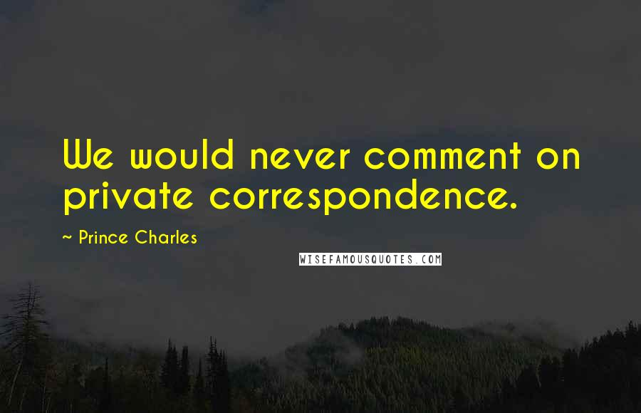 Prince Charles quotes: We would never comment on private correspondence.