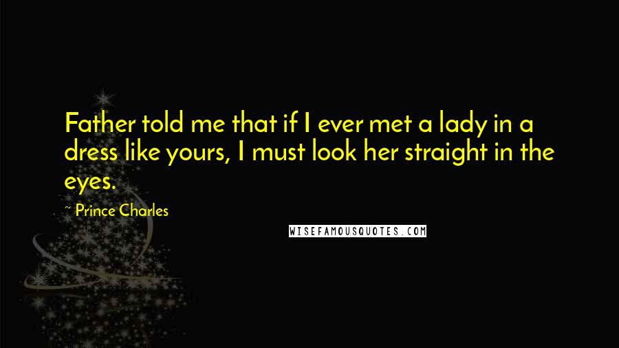 Prince Charles quotes: Father told me that if I ever met a lady in a dress like yours, I must look her straight in the eyes.