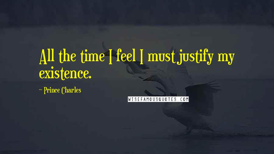 Prince Charles quotes: All the time I feel I must justify my existence.