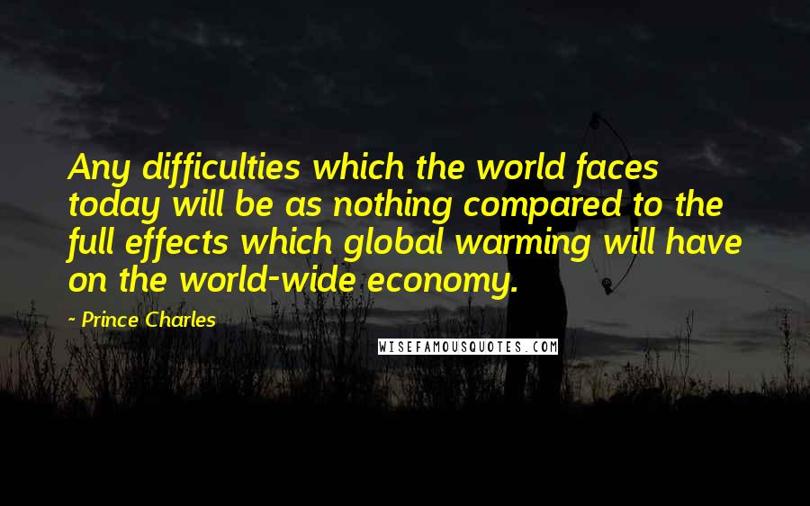 Prince Charles quotes: Any difficulties which the world faces today will be as nothing compared to the full effects which global warming will have on the world-wide economy.