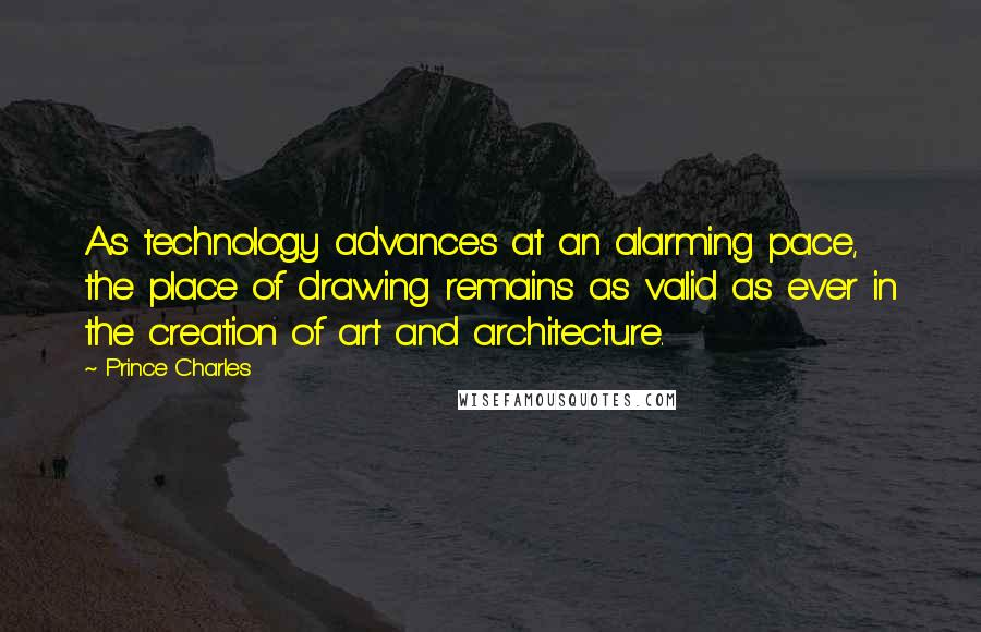 Prince Charles quotes: As technology advances at an alarming pace, the place of drawing remains as valid as ever in the creation of art and architecture.
