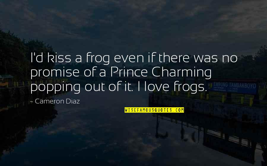 Prince Charming Frog Quotes By Cameron Diaz: I'd kiss a frog even if there was