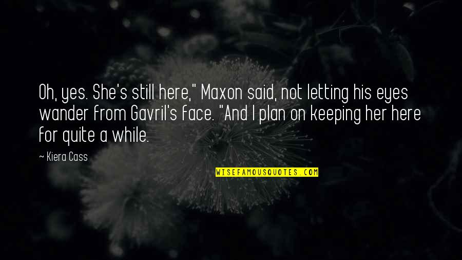 """Prince Maxon Quotes By Kiera Cass: Oh, yes. She's still here,"""" Maxon said, not"""