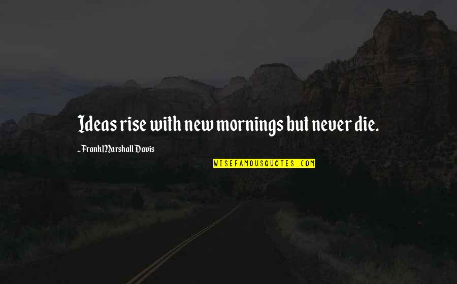 Prince Of Persia King Sharaman Quotes By Frank Marshall Davis: Ideas rise with new mornings but never die.