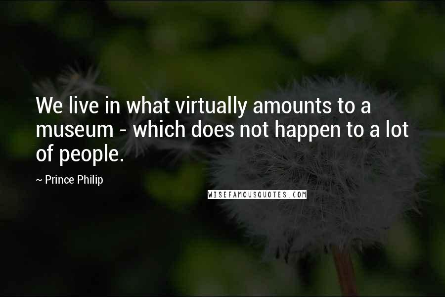 Prince Philip quotes: We live in what virtually amounts to a museum - which does not happen to a lot of people.