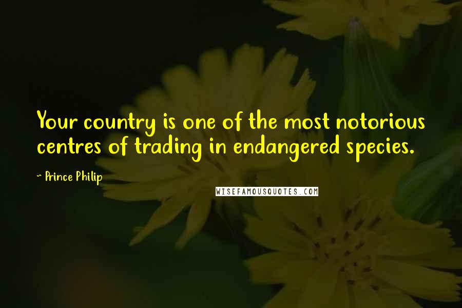 Prince Philip quotes: Your country is one of the most notorious centres of trading in endangered species.